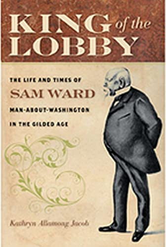 King of the Lobby: The Life and Times of Sam Ward, Man-About-Washington in the Gilded Age: Jacob, ...