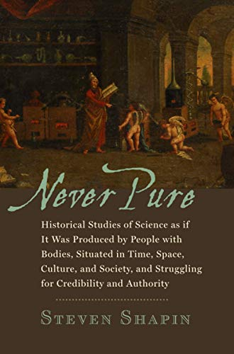 9780801894213: Never Pure: Historical Studies of Science as if It Was Produced by People with Bodies, Situated in Time, Space, Culture, and Society, and Struggling for Credibility and Authority