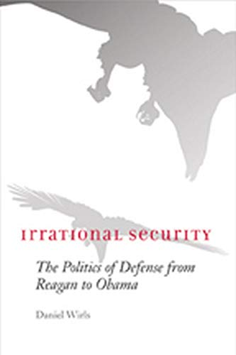 9780801894398: Irrational Security: The Politics of Defense from Reagan to Obama