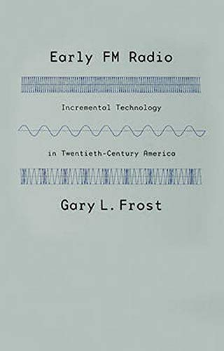 Early FM Radio: Incremental Technology in Twentieth-Century America: Frost, Gary L.