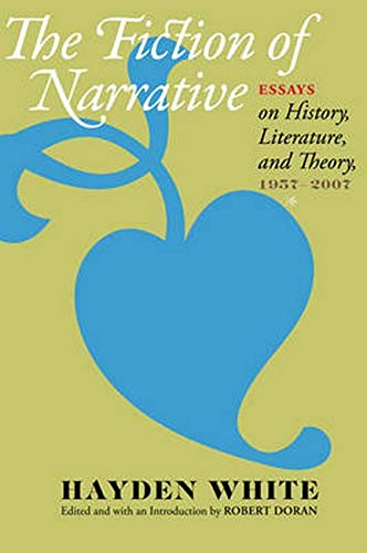 The Fiction of Narrative - Essays on History, Literature, and Theory, 1957–2007: White, Hayden