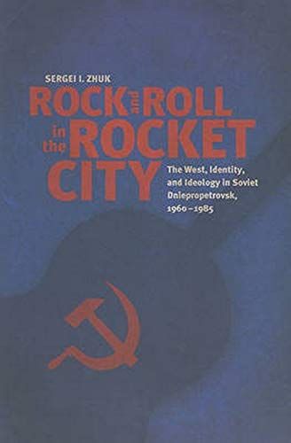 9780801895500: Rock and Roll in the Rocket City: The West, Identity, and Ideology in Soviet Dniepropetrovsk, 1960-1985