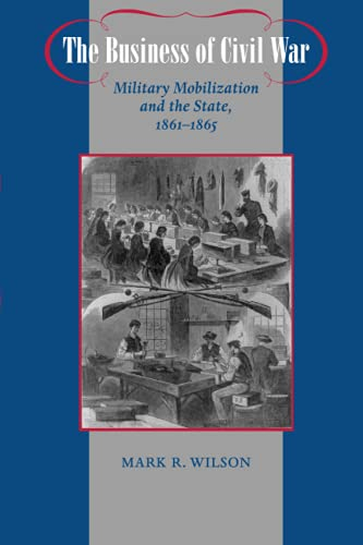 9780801898204: The Business of Civil War: Military Mobilization and the State, 1861-1865