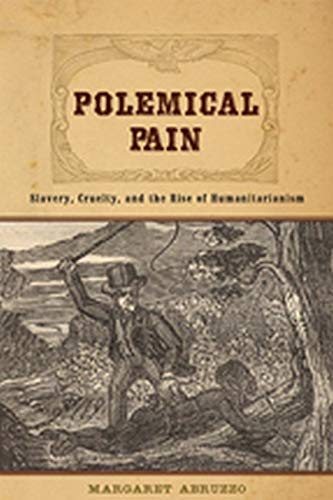 9780801898525: Polemical Pain: Slavery, Cruelty, and the Rise of Humanitarianism (New Studies in American Intellectual and Cultural History)