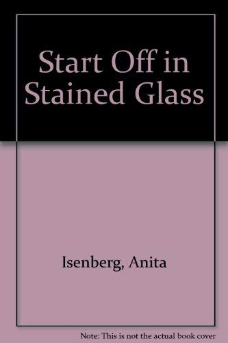 Start Off in Stained Glass: Isenberg, Anita; Isenberg, Seymour