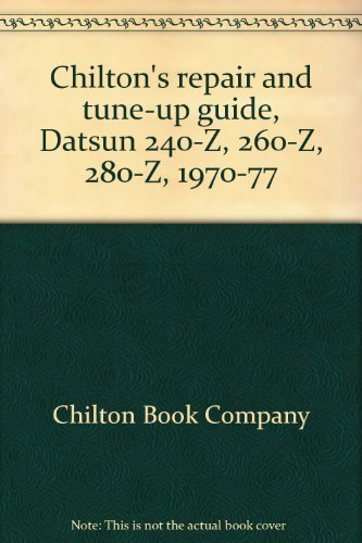 Chilton's Datsun 240-Z, 260-Z, 280-Z -- 1970-77 -- Repair and Tune-Up Guide,: Editors of ...