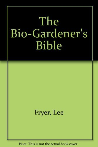 The Bio-Gardener's Bible. How to Build a Super-Fertile Garden.