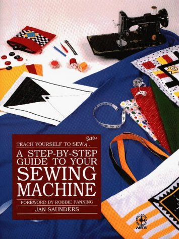 A Step-By-Step Guide to Your Sewing Machine (Teach Yourself to Sew Better Series) (0801980135) by Jan Saunders; Janice Saunders Maresh