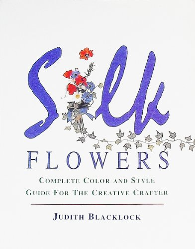 Silk Flowers: Complete Color and Style Guide for the Creative Crafter