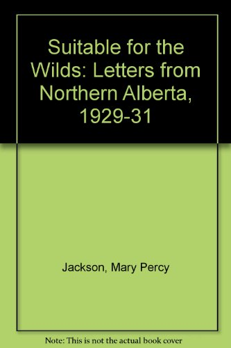 Suitable for the Wilds: Letters from Northern Alberta 1929-1931