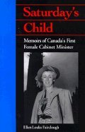 Saturday's Child: Memoirs of Canada's First Female Cabinet Minister: Ellen Louks ...
