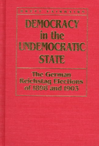 Democracy in the Undemocratic State: The German Reichstag Elections of 1898 and 1903: Fairbairn, ...