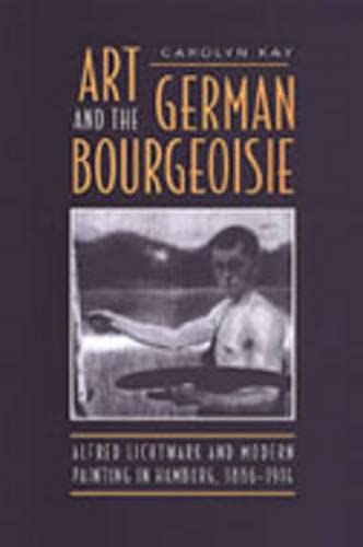 Art and the German Bourgeoisie: Alfred Lichtwark and Modern Painting in Hamburg, 1886-1914: Carolyn...
