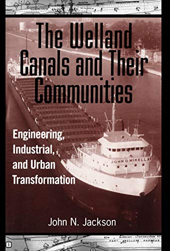 The Welland Canals and Their Communities: Engineering, Industrial, and Urban Transformation.: ...
