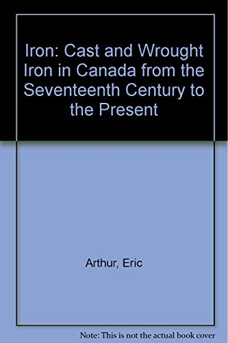 Iron: Cast and Wrought Iron in Canada from the Seventeenth Century to the Present.: Arthur, Eric