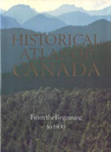 9780802024954: Historical Atlas of Canada: From the Beginning to 1800: Volume I: From the Beginning to 1800