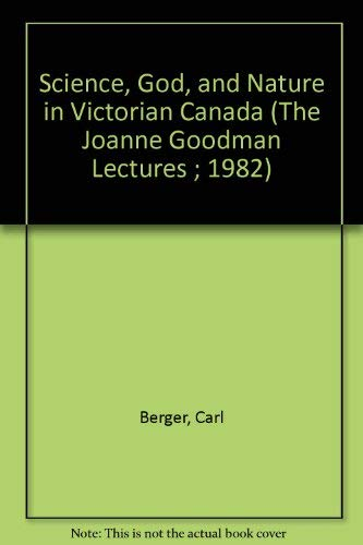 Science, God, and Nature in Victorian Canada (The Joanne Goodman Lectures ; 1982): Berger, Carl