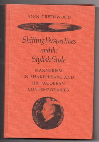 Shifting perspectives and the stylish style: mannerism in Shakespeare and his Jacobean ...