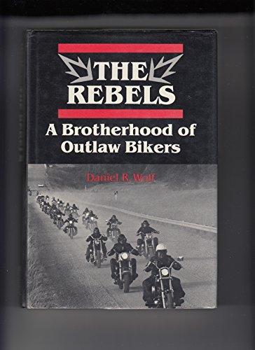 The Rebels : A Brotherhood of Outlaw Bikers: Wolf, Daniel R.