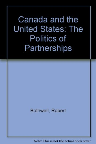 Canada and the United States: The Politics of Partnerships: Robert Bothwell