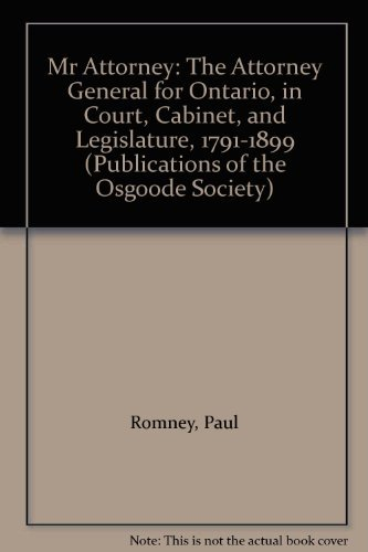 Mr. Attorney. The Attorney General for Ontario in Court, Cabinet, and Legislature 1791-1899.: ...