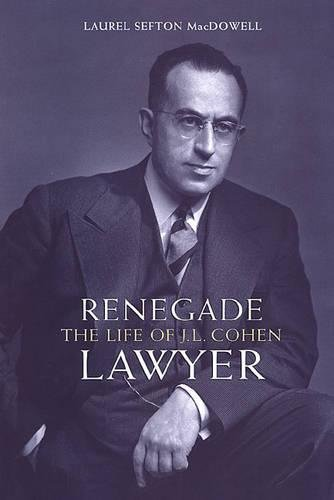 Renegade Lawyer: The Life of J.L. Cohen: Macdowell, Laurel Sefton