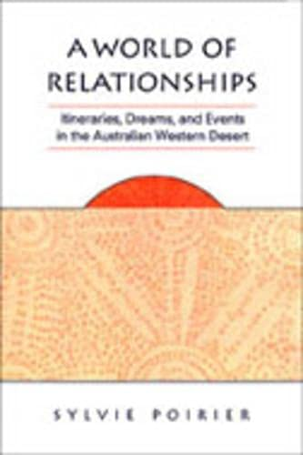 A World Of Relationships: Itineraries, Dreams, And Events In The Australian Western Desert: Poirier...