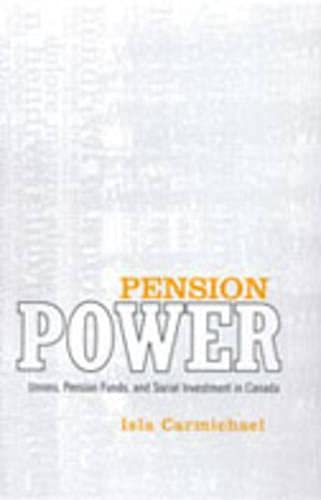 Pension Power: Unions, Pension Funds, and Social Investment in Canada: Isla Carmichael