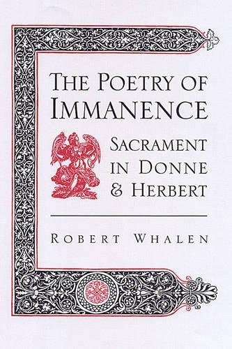 The Poetry of Immanence: Sacrament in Donne and Herbert: Whalen, Robert H.
