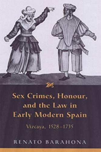 Sex Crimes, Honour, and the Law in Early Modern Spain: Vizcaya, 1528-1735: BARAHONA, RENATO