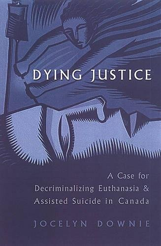 Dying Justice: A Case for Decriminalizing Euthanasia and Assisted Suicide in Canada (Hardback): ...
