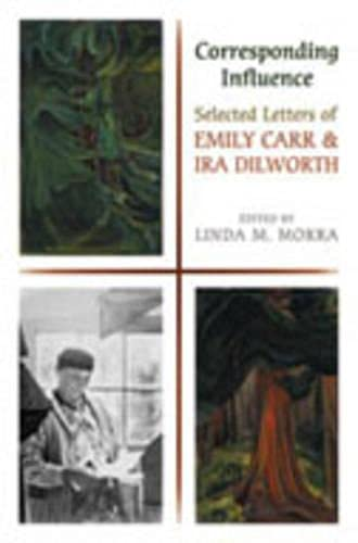 9780802038777: Corresponding Influence: Selected Letters of Emily Carr and Ira Dilworth