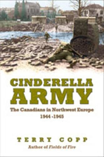 Cinderella Army: The Canadians in Northwest Europe, 1944-1945: Copp, Terry