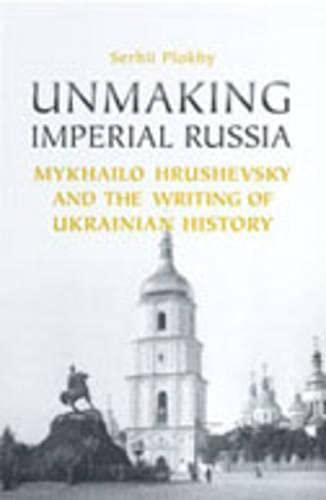 9780802039378: Unmaking Imperial Russia: Mykhailo Hrushevsky and the Writing of Ukrainian History