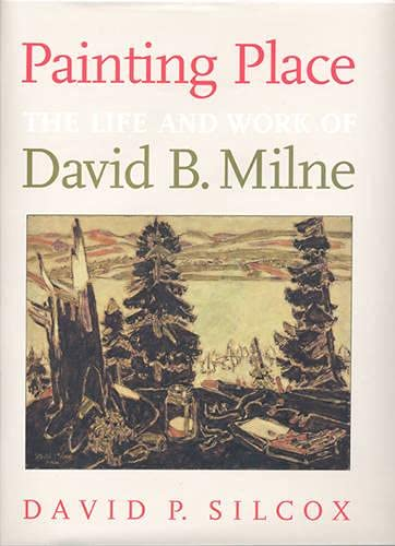 Painting Place: The Life and Work of David B. Milne: Silcox, David P.