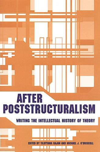 After Poststructuralism: Writing the Intellectual History of Theory: Tilottama Rajan, Michael J. ...