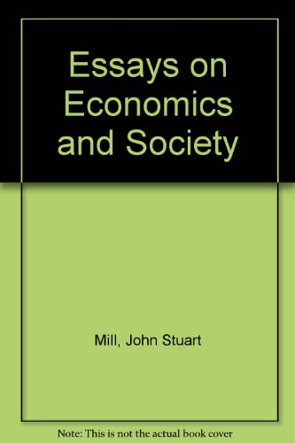 Essays on Economics and Society (Collected Works of John Stuart Mill, Volumes 4-5): Mill, John ...