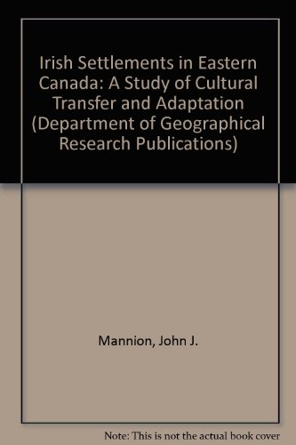 Irish Settlements in Eastern Canada: A Study of Cultural Transfer and Adaptation: Mannion, John J.