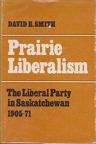 Prairie Liberalism: Liberal Party of Saskatchewan, 1905-71 (Canadian government series): David E. ...