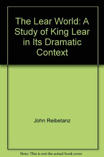 The Lear World: A Study of King Lear in Its Dramatic Context: Reibetanz, John