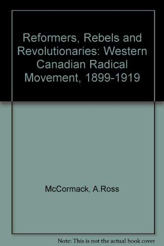 9780802053855: Reformers, Rebels and Revolutionaries: Western Canadian Radical Movement, 1899-1919