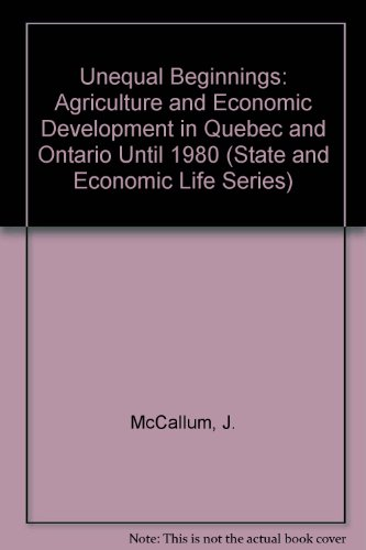 Unequal Beginnings: Agriculture and Economic Development in Quebec and Ontario Until 1870 (State and Economic Life Series) (0802054552) by John McCallum