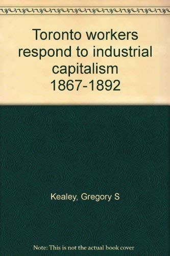 9780802054883: Toronto workers respond to industrial capitalism, 1867-1892