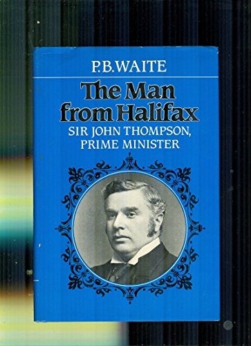 The Man from Halifax: Sir John Thompson, Prime Minister: Waite, P. B.