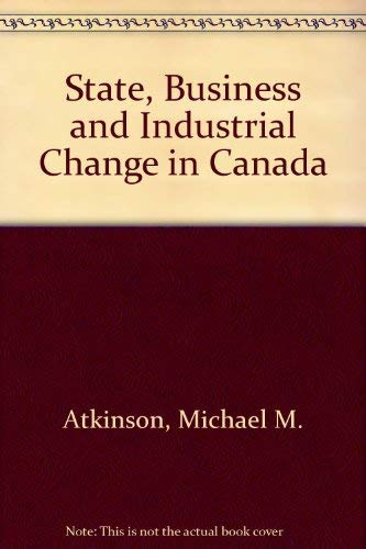 9780802056825: The State, Business, and Industrial Change in Canada