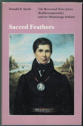Sacred Feathers: the Reverend Peter Jones (Kahkewaquonaby) and the Mississauga Indians