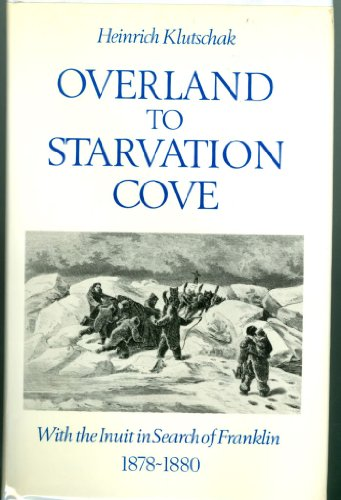 Overland to Starvation Cove: With the Inuit in Search of Franklin, 1878-1880 (0802057624) by Klutschak, Heinrich; Barr, William