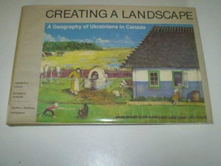 9780802058232: Creating a Landscape: A Geography of Ukrainians in Canada