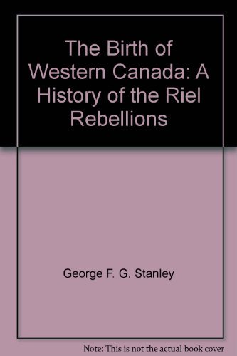 The Birth of Western Canada: A History of the Riel Rebellions: Stanley, George F.G.