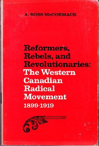 9780802063137: Reformers, Rebels, and Revolutionaries : The Western Canadian Radical Movement 1899-1919